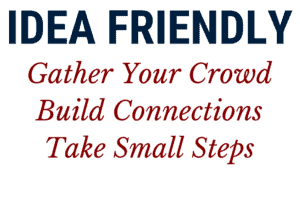 Idea Friendly Method: Gather Your Crowd, Build Connections and Take Small Steps